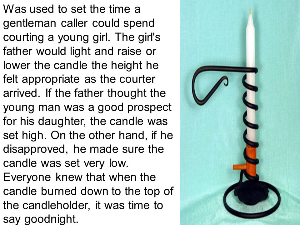 Was used to set the time a gentleman caller could spend courting a young girl.