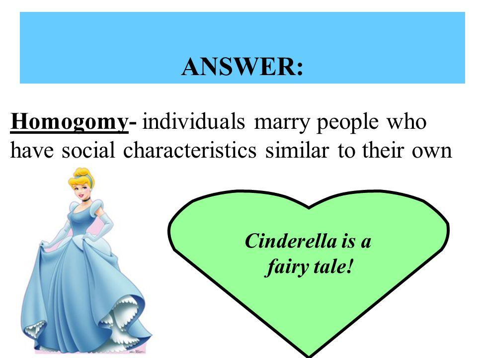 ANSWER: Homogomy- individuals marry people who have social characteristics similar to their own. Cinderella is a.