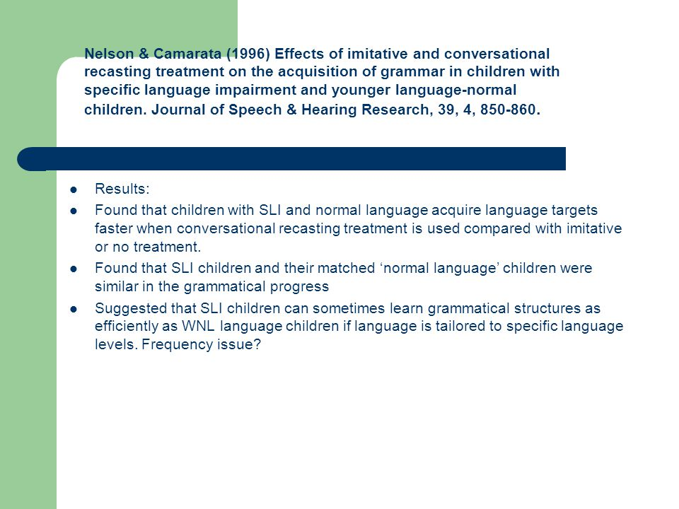 Nelson & Camarata (1996) Effects of imitative and conversational recasting treatment on the acquisition of grammar in children with specific language impairment and younger language-normal children. Journal of Speech & Hearing Research, 39, 4, 850-860.