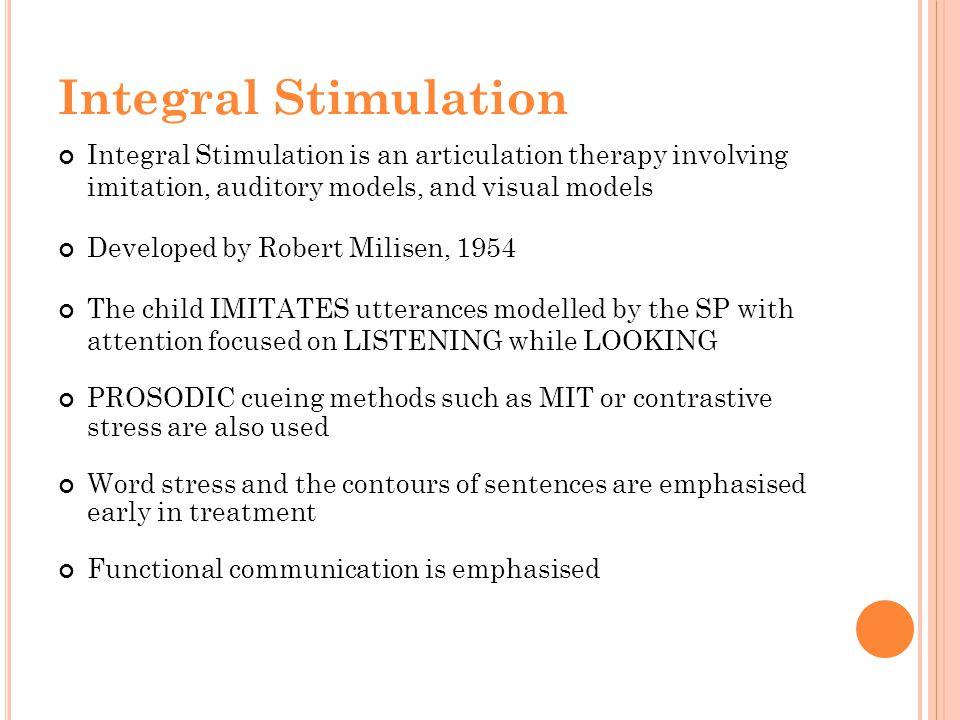 Integral Stimulation Integral Stimulation is an articulation therapy involving imitation, auditory models, and visual models.