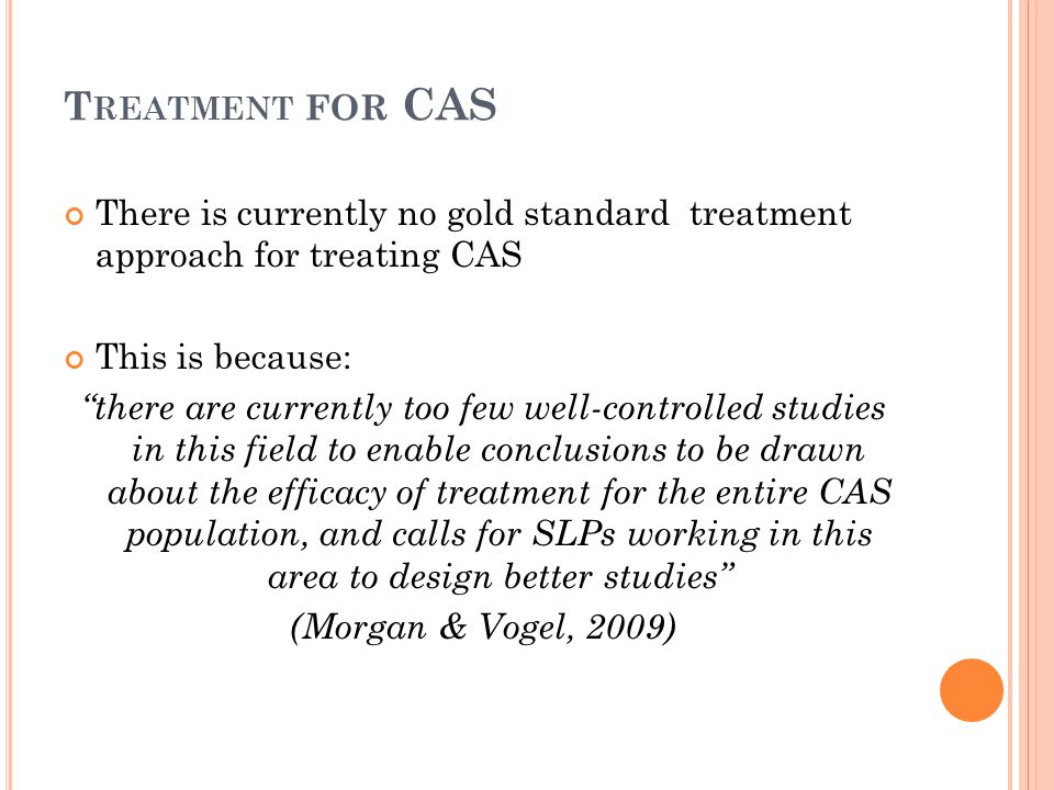 Treatment for CAS There is currently no gold standard treatment approach for treating CAS. This is because: