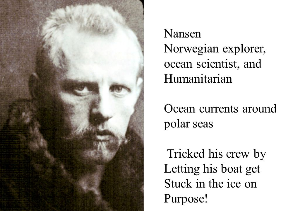 Nansen Norwegian explorer, ocean scientist, and. Humanitarian. Ocean currents around. polar seas.