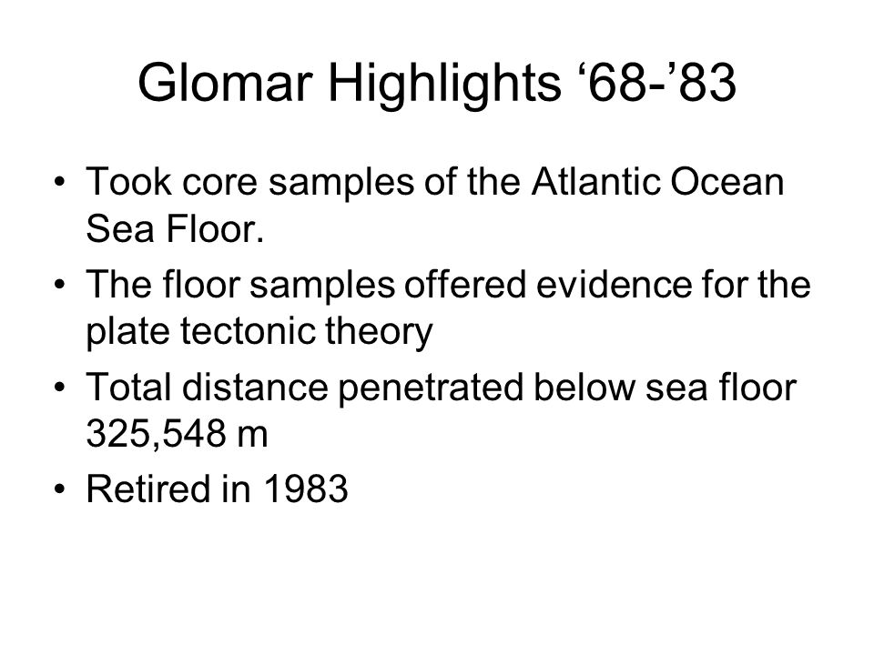 Glomar Highlights '68-'83 Took core samples of the Atlantic Ocean Sea Floor. The floor samples offered evidence for the plate tectonic theory.