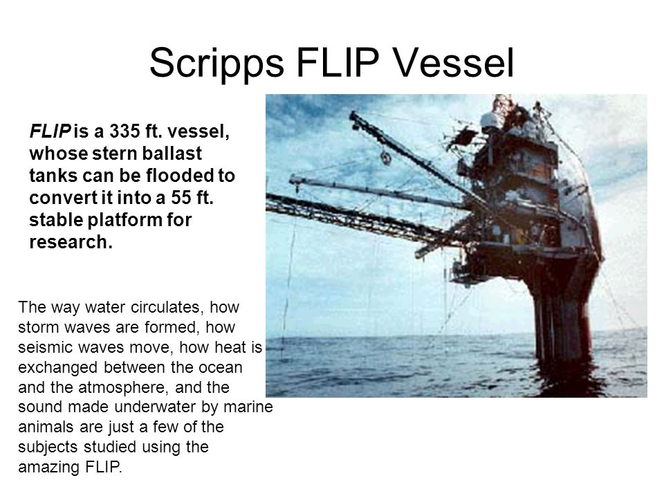 Scripps FLIP Vessel FLIP is a 335 ft. vessel, whose stern ballast tanks can be flooded to convert it into a 55 ft. stable platform for research.