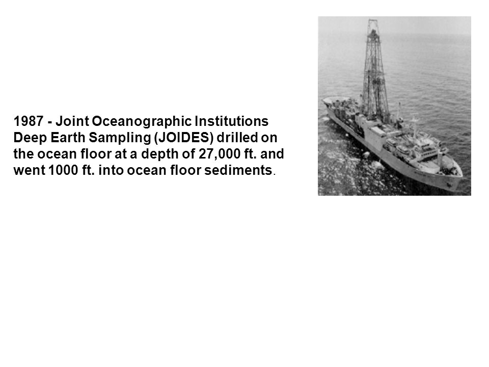 1987 - Joint Oceanographic Institutions Deep Earth Sampling (JOIDES) drilled on the ocean floor at a depth of 27,000 ft.