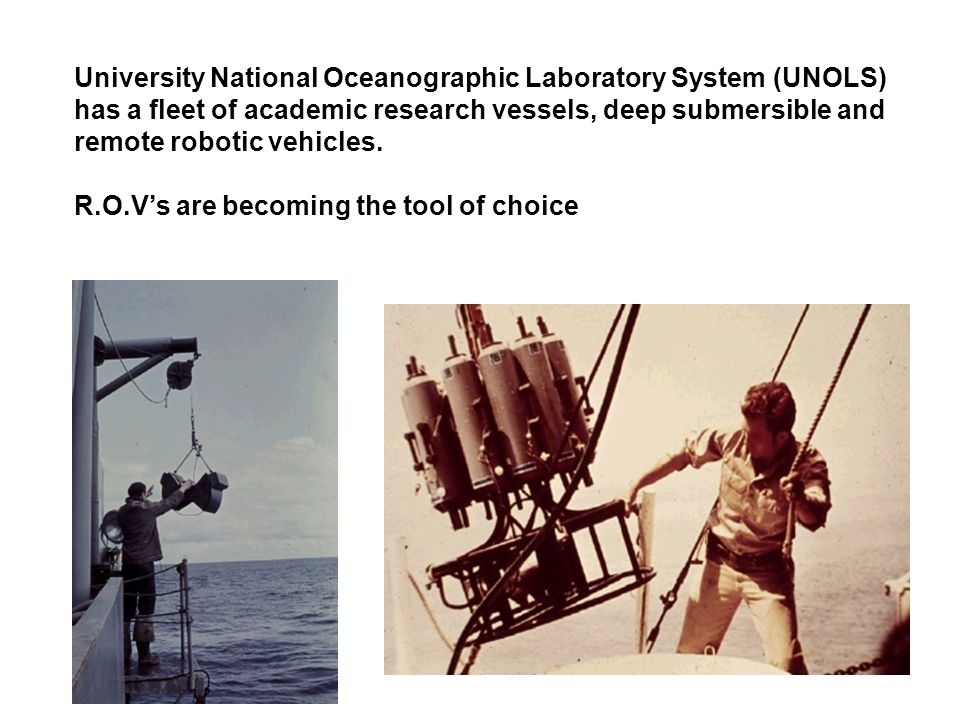 University National Oceanographic Laboratory System (UNOLS) has a fleet of academic research vessels, deep submersible and remote robotic vehicles.