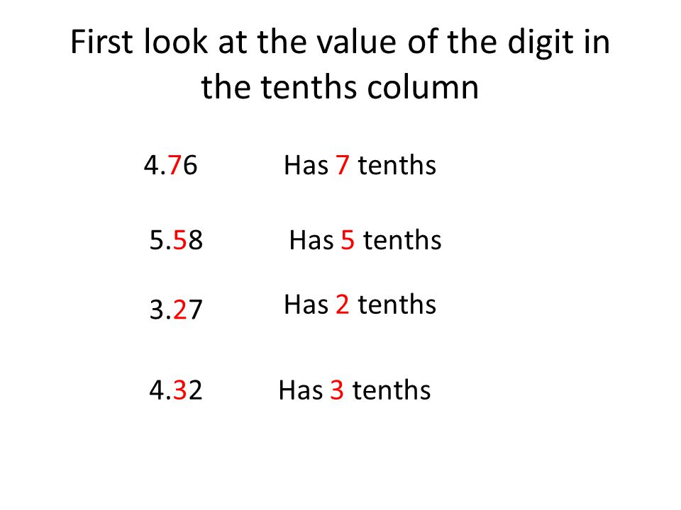 First look at the value of the digit in the tenths column