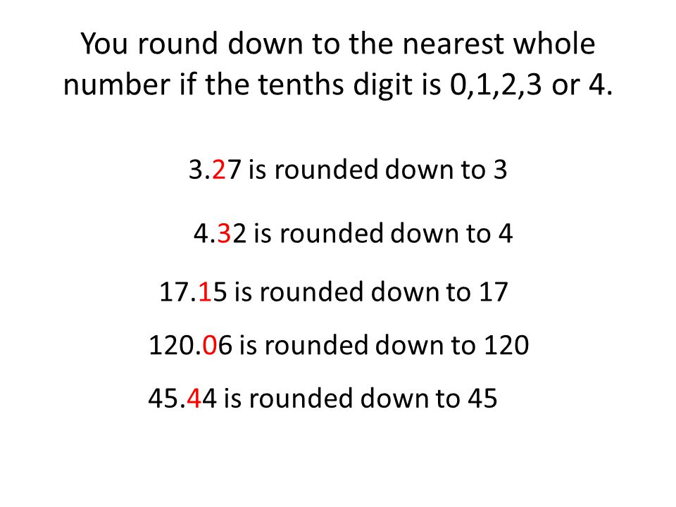You round down to the nearest whole number if the tenths digit is 0,1,2,3 or 4.