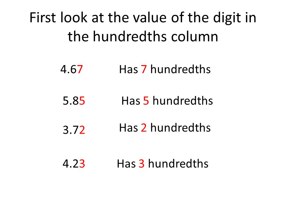 First look at the value of the digit in the hundredths column