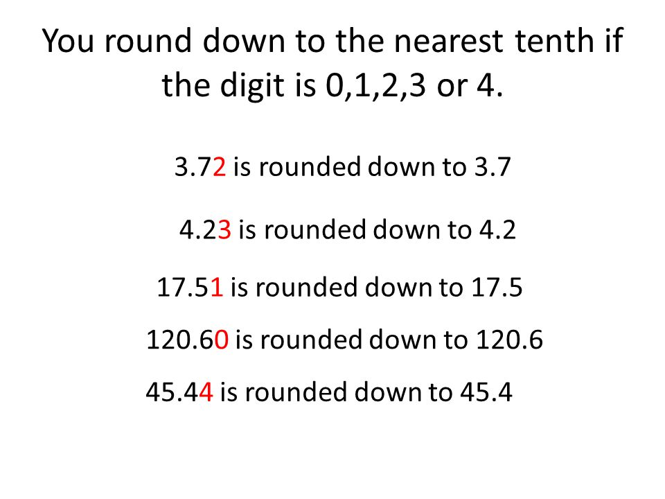 You round down to the nearest tenth if the digit is 0,1,2,3 or 4.