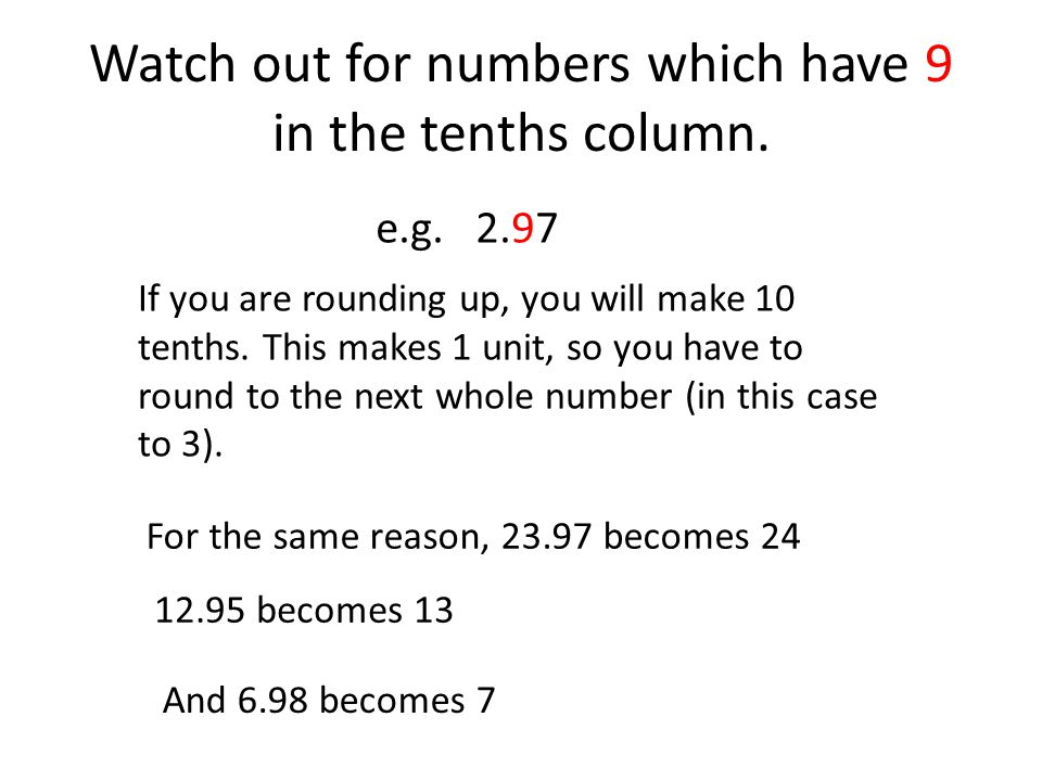 Watch out for numbers which have 9 in the tenths column.