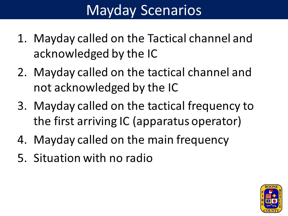 Mayday Scenarios Mayday called on the Tactical channel and acknowledged by the IC.