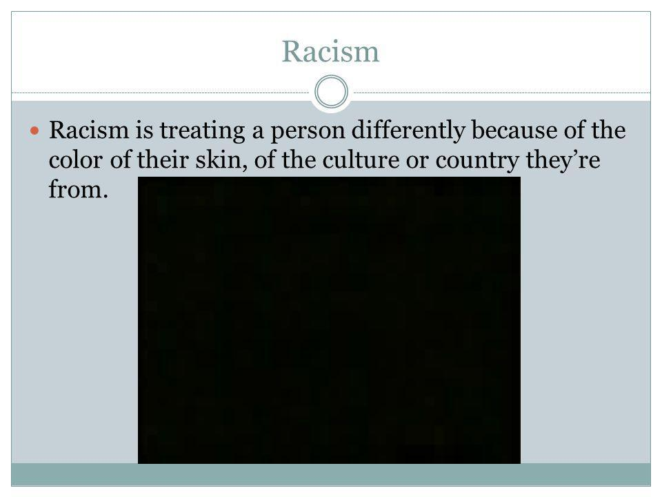 Racism Racism is treating a person differently because of the color of their skin, of the culture or country they're from.