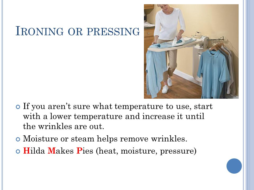 Ironing or pressing If you aren't sure what temperature to use, start with a lower temperature and increase it until the wrinkles are out.