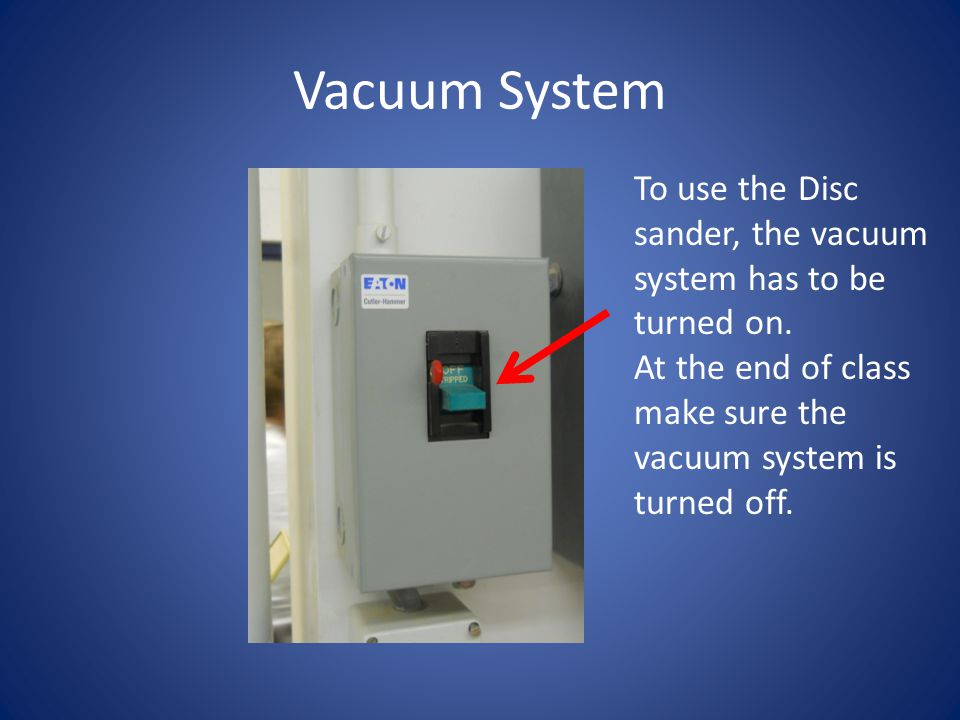 Vacuum System To use the Disc sander, the vacuum system has to be turned on.