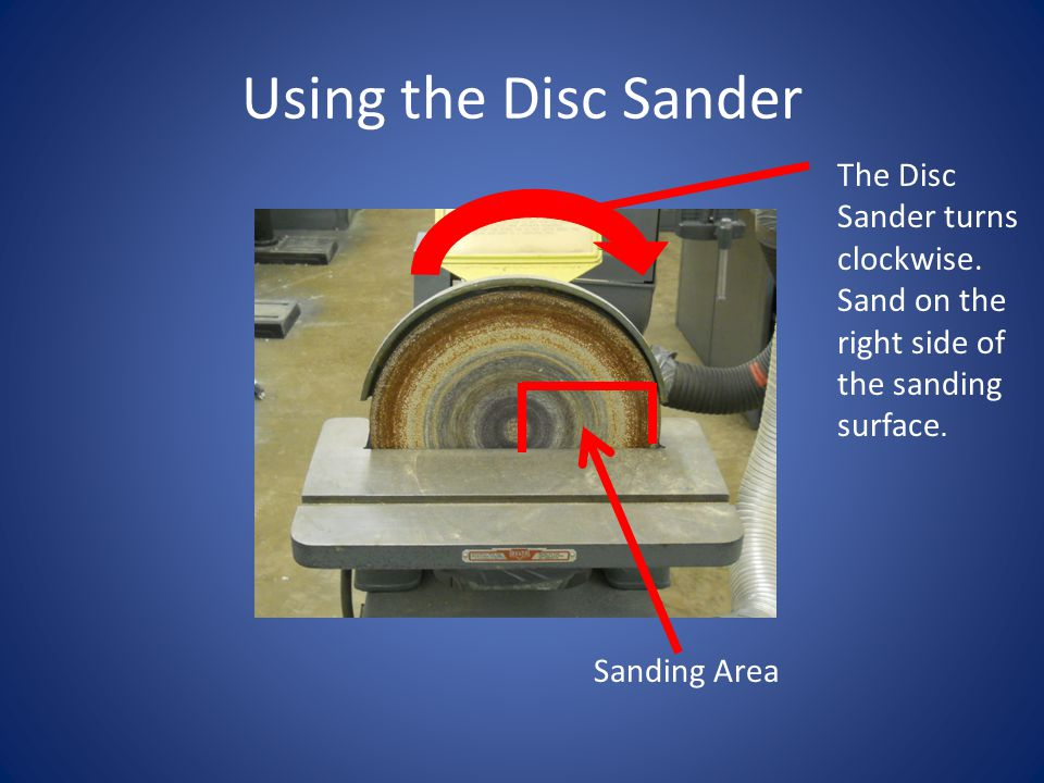 Using the Disc Sander The Disc Sander turns clockwise. Sand on the right side of the sanding surface.