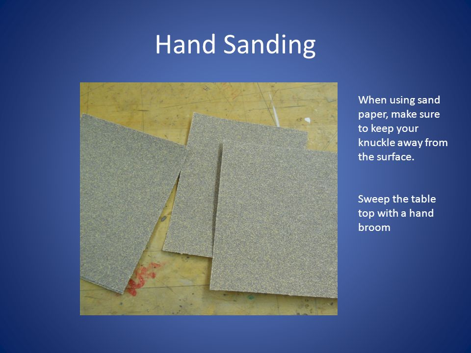 Hand Sanding When using sand paper, make sure to keep your knuckle away from the surface.