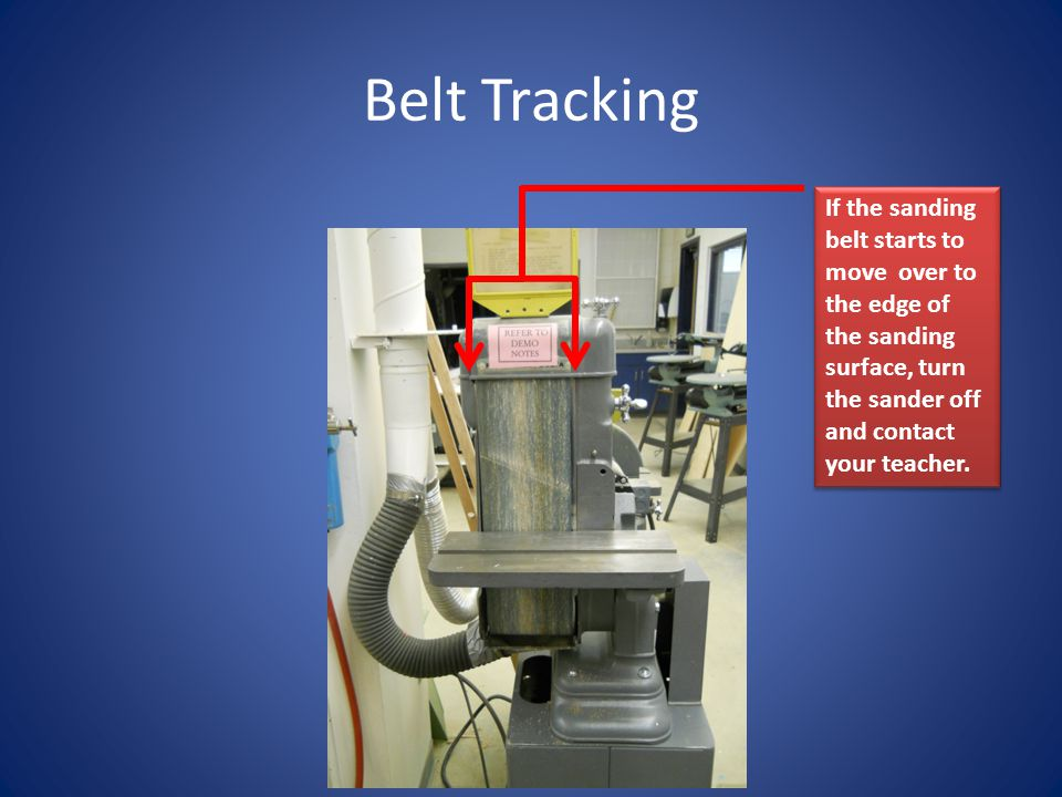 Belt Tracking If the sanding belt starts to move over to the edge of the sanding surface, turn the sander off and contact your teacher.