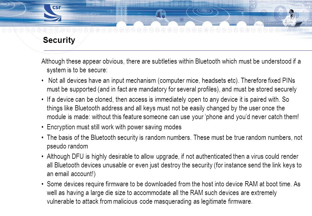 Security Although these appear obvious, there are subtleties within Bluetooth which must be understood if a system is to be secure: