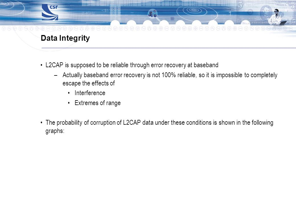 Data Integrity L2CAP is supposed to be reliable through error recovery at baseband.