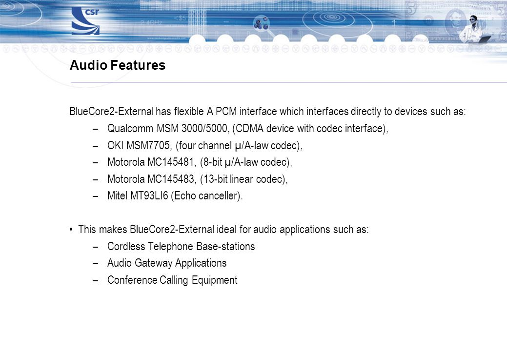 Audio Features BlueCore2-External has flexible A PCM interface which interfaces directly to devices such as: