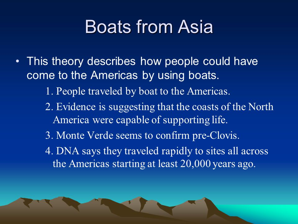 Boats from Asia This theory describes how people could have come to the Americas by using boats. 1. People traveled by boat to the Americas.