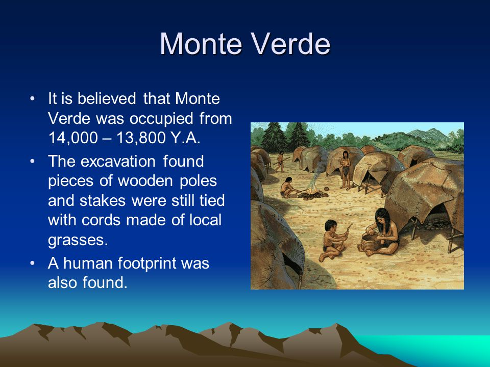 Monte Verde It is believed that Monte Verde was occupied from 14,000 – 13,800 Y.A.