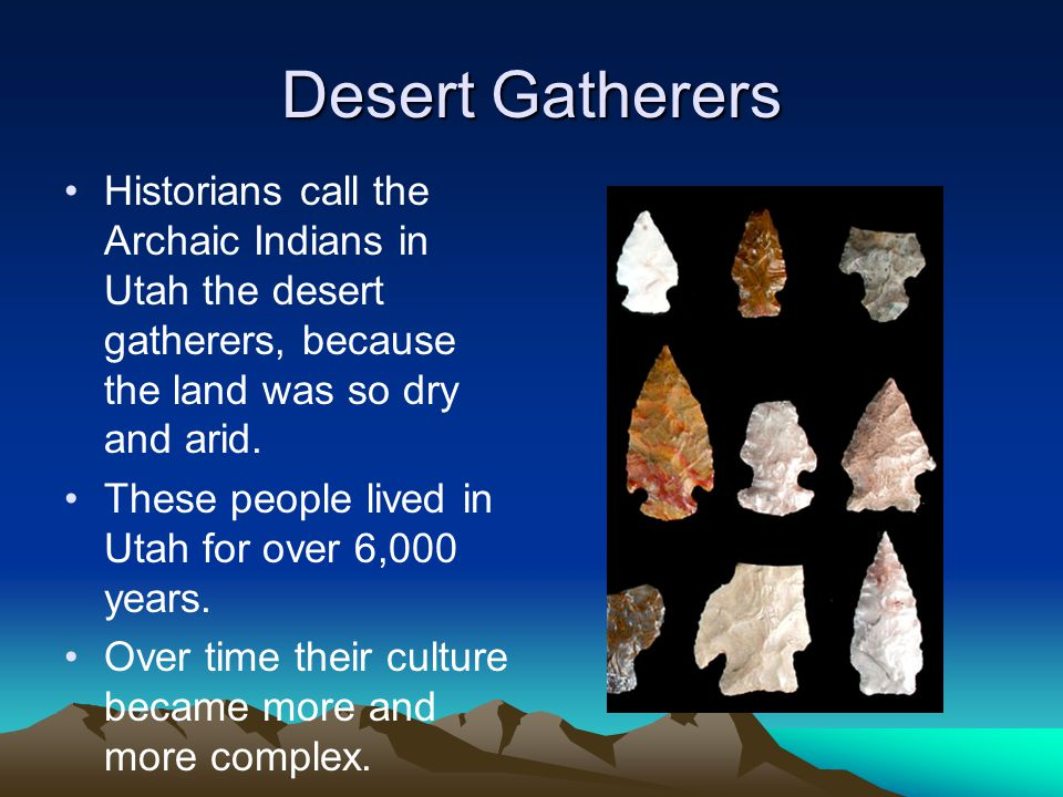 Desert Gatherers Historians call the Archaic Indians in Utah the desert gatherers, because the land was so dry and arid.