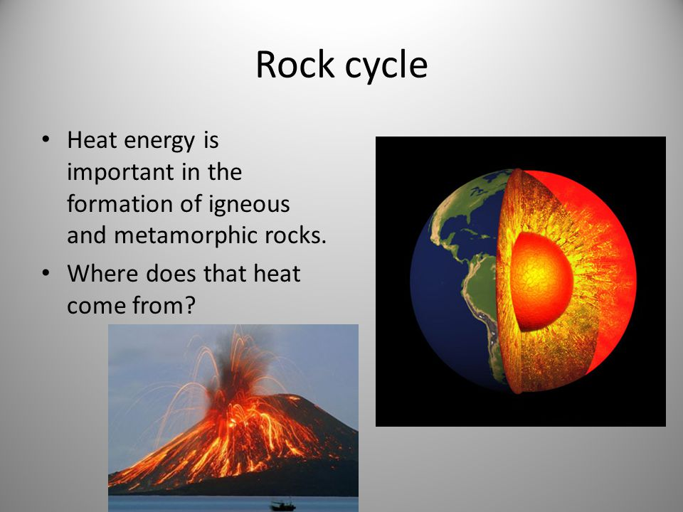 Rock cycle Heat energy is important in the formation of igneous and metamorphic rocks.