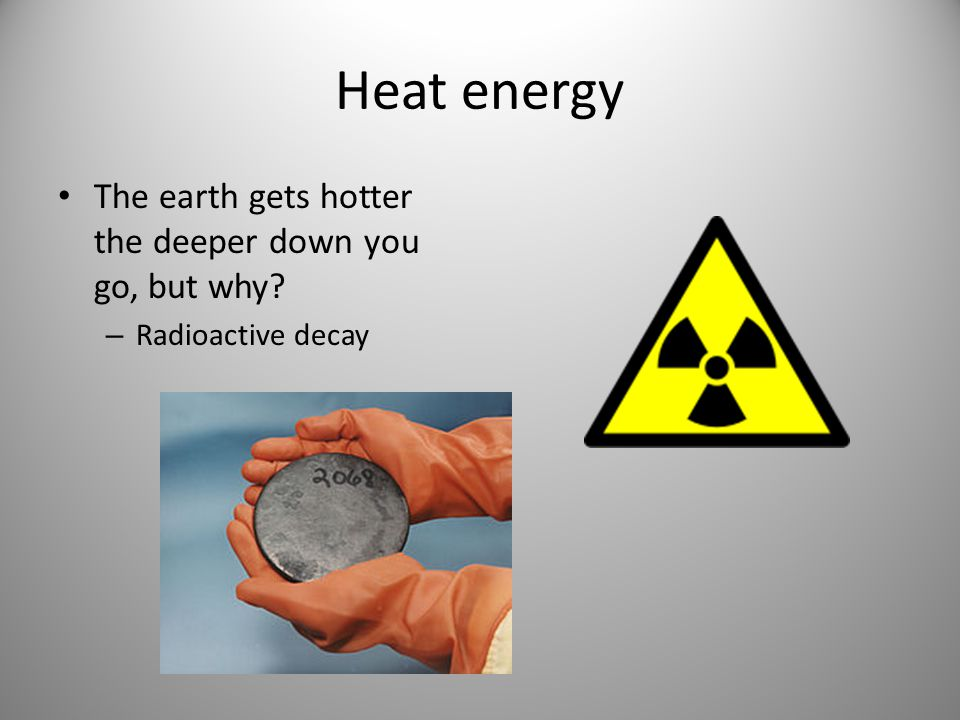 Heat energy The earth gets hotter the deeper down you go, but why