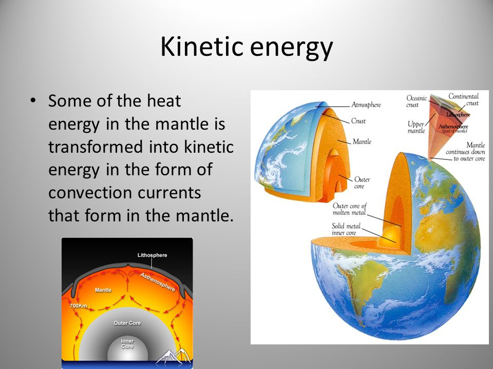 Kinetic energy Some of the heat energy in the mantle is transformed into kinetic energy in the form of convection currents that form in the mantle.