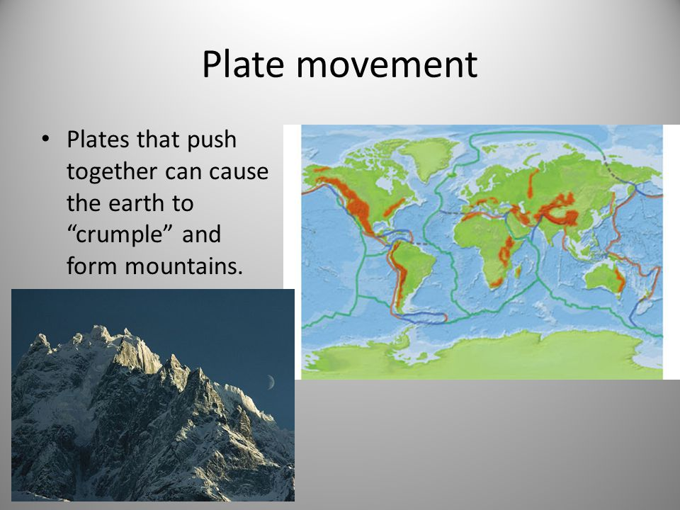 Plate movement Plates that push together can cause the earth to crumple and form mountains.