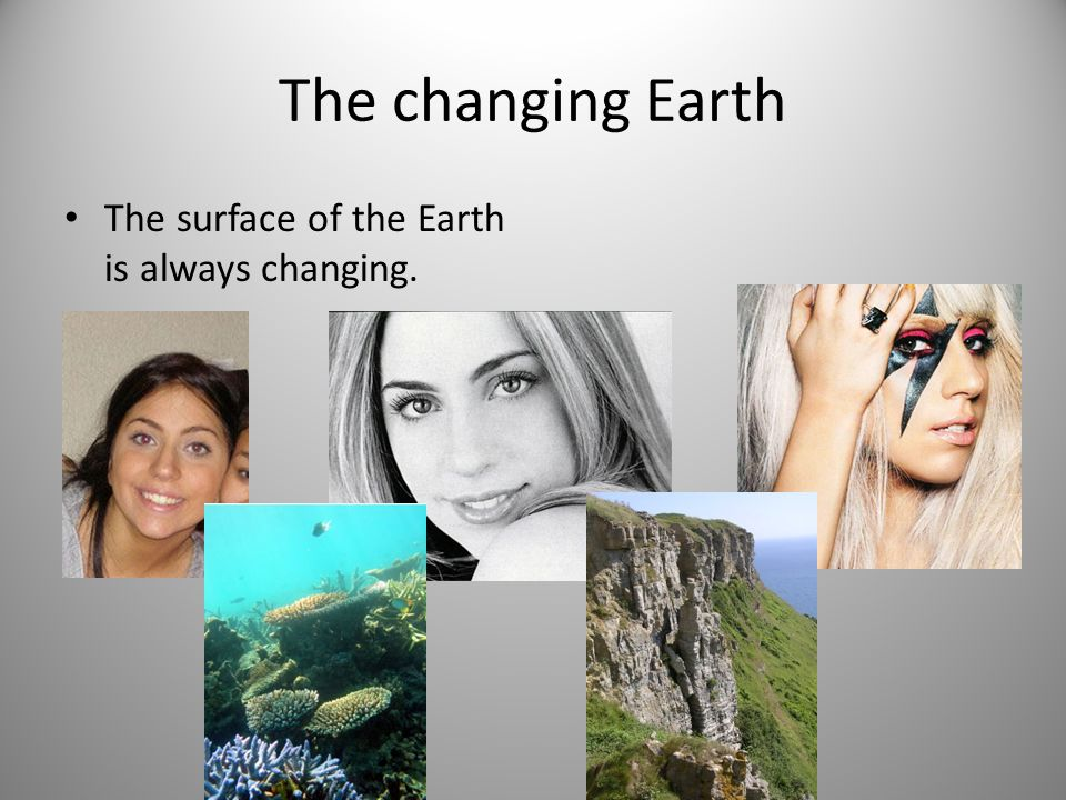 The changing Earth The surface of the Earth is always changing.