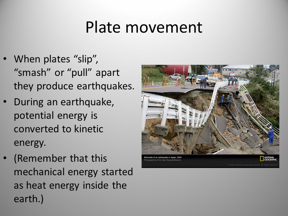 Plate movement When plates slip , smash or pull apart they produce earthquakes.