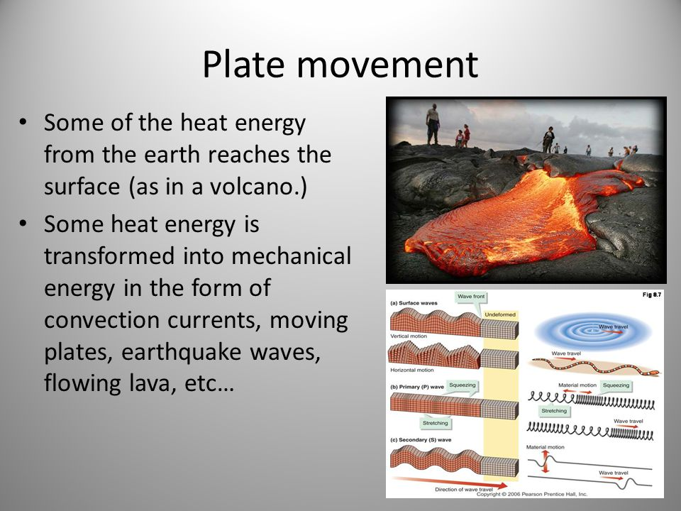 Plate movement Some of the heat energy from the earth reaches the surface (as in a volcano.)