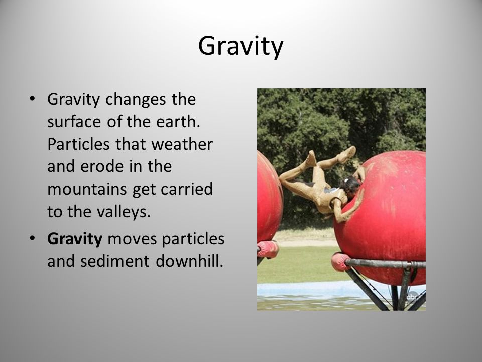Gravity Gravity changes the surface of the earth. Particles that weather and erode in the mountains get carried to the valleys.