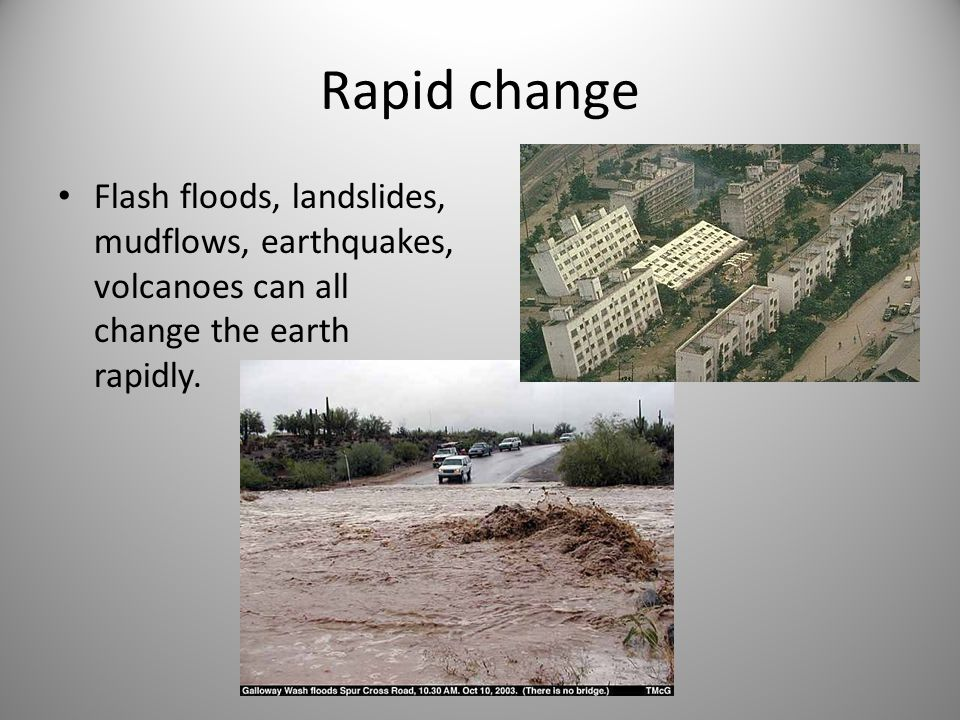 Rapid change Flash floods, landslides, mudflows, earthquakes, volcanoes can all change the earth rapidly.