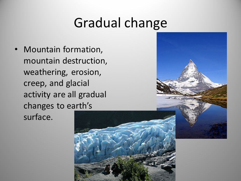 Gradual change Mountain formation, mountain destruction, weathering, erosion, creep, and glacial activity are all gradual changes to earth's surface.