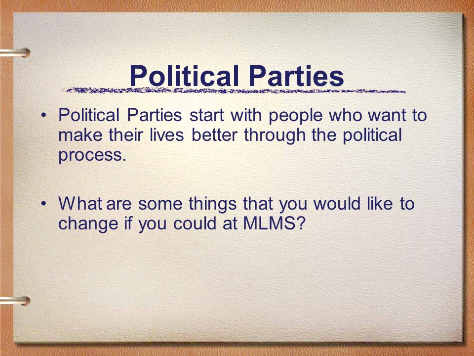 Political Parties Political Parties start with people who want to make their lives better through the political process.