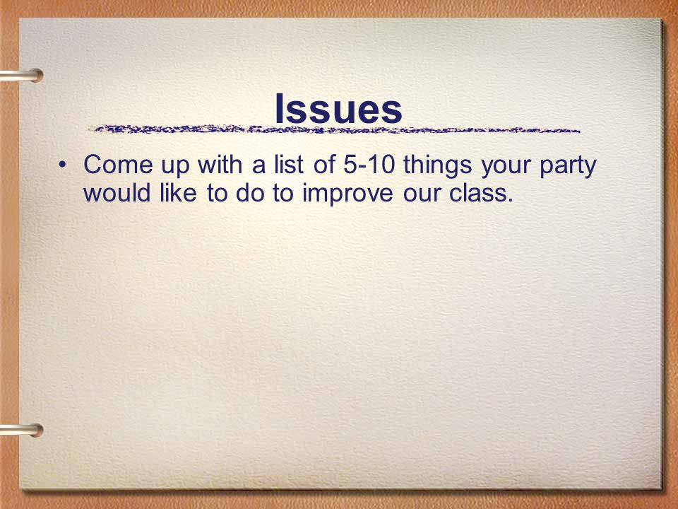 Issues Come up with a list of 5-10 things your party would like to do to improve our class.