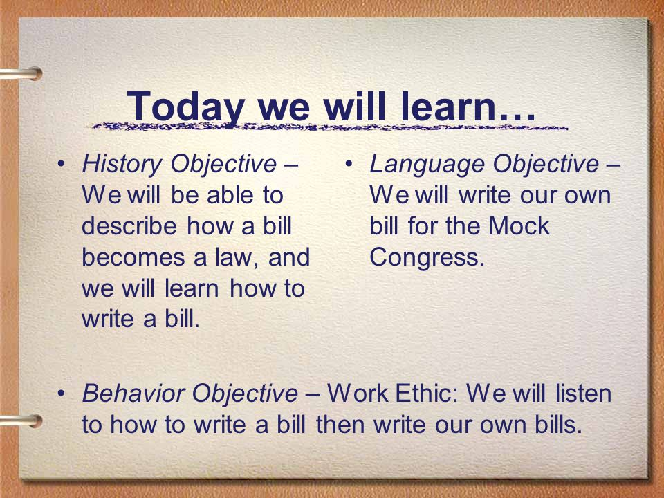 Today we will learn… History Objective – We will be able to describe how a bill becomes a law, and we will learn how to write a bill.