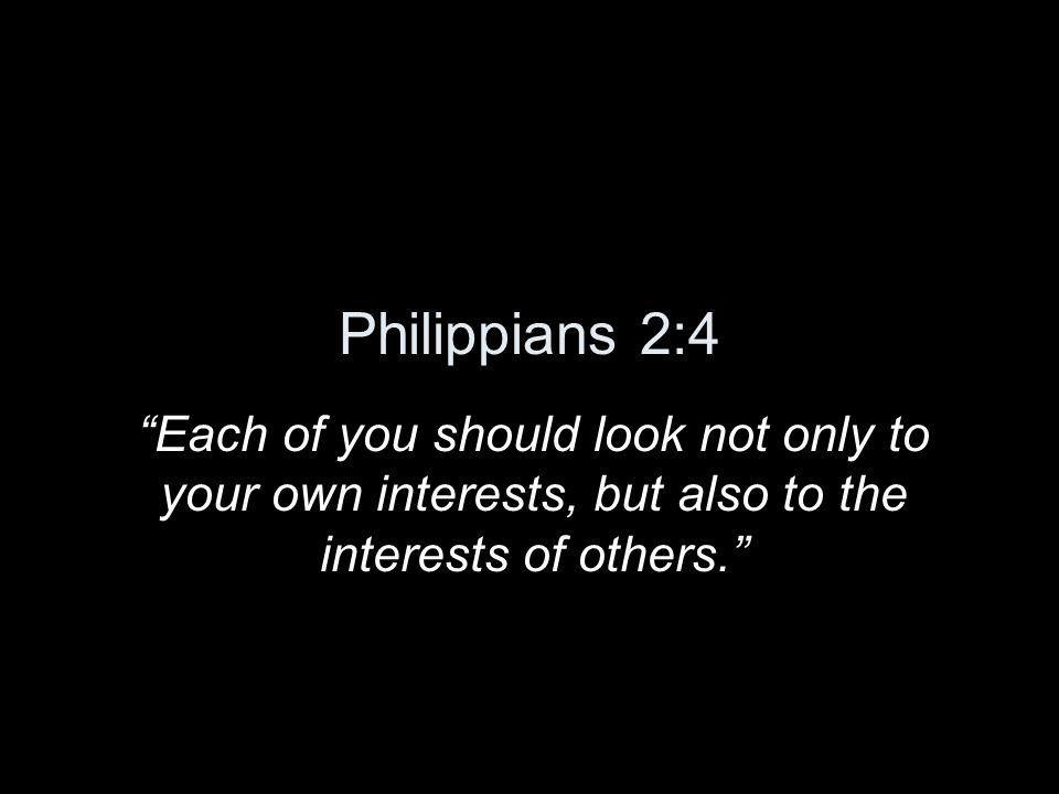 Philippians 2:4 Each of you should look not only to your own interests, but also to the interests of others.