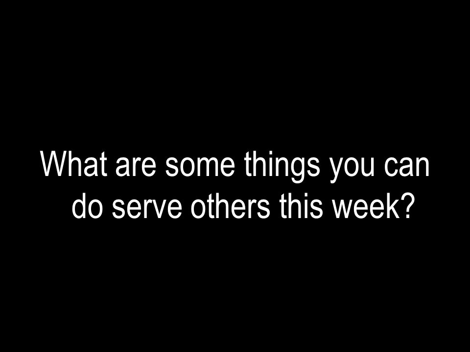 What are some things you can do serve others this week