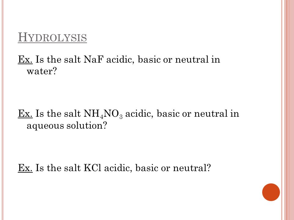 Hydrolysis Ex. Is the salt NaF acidic, basic or neutral in water