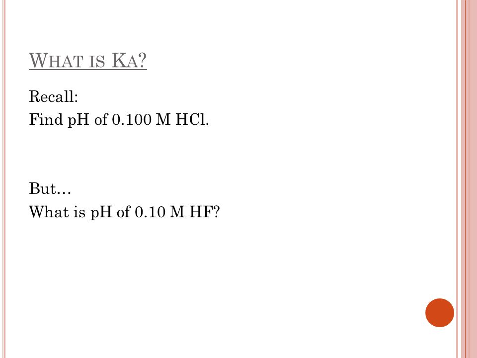 What is Ka Recall: Find pH of M HCl. But… What is pH of 0.10 M HF