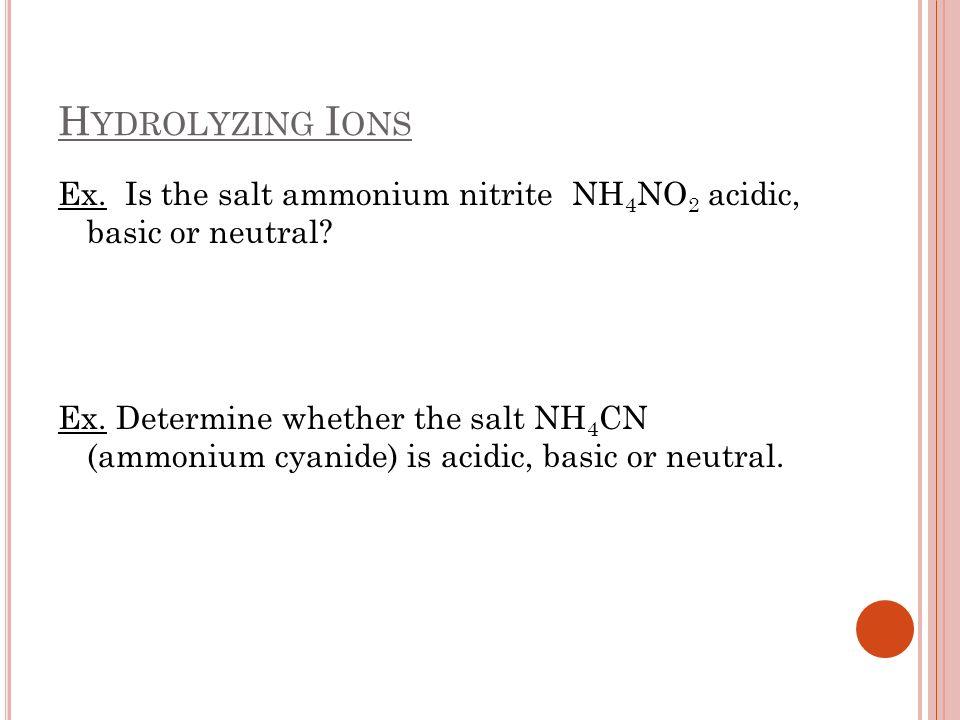 Hydrolyzing Ions Ex. Is the salt ammonium nitrite NH4NO2 acidic, basic or neutral