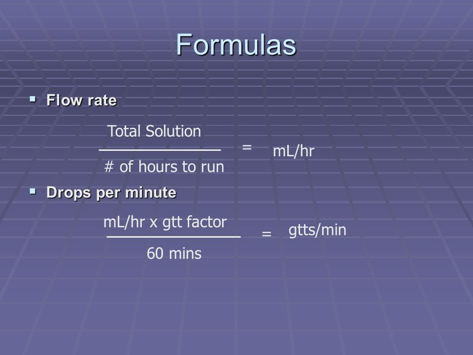Formulas Flow rate Total Solution Drops per minute = mL/hr