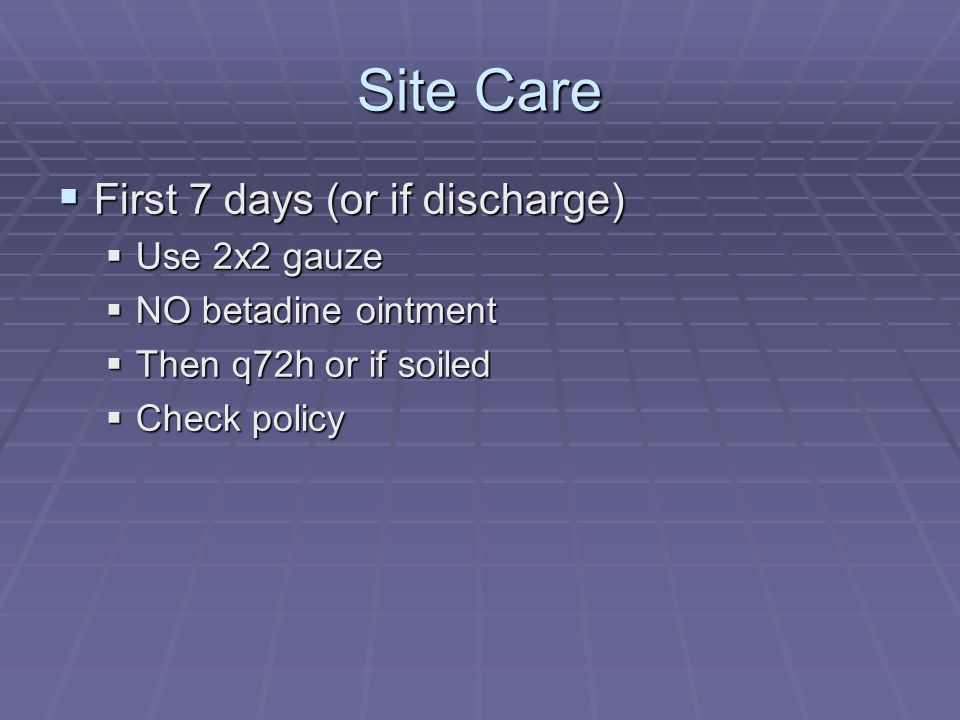 Site Care First 7 days (or if discharge) Use 2x2 gauze