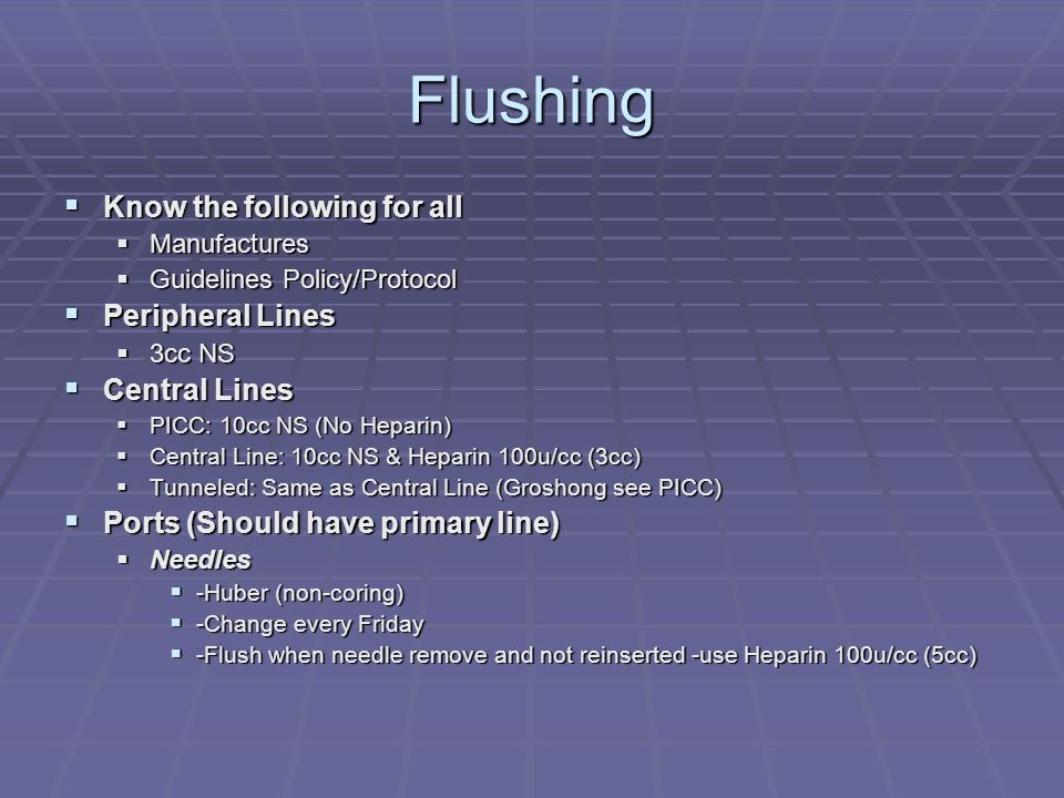 Flushing Know the following for all Peripheral Lines Central Lines