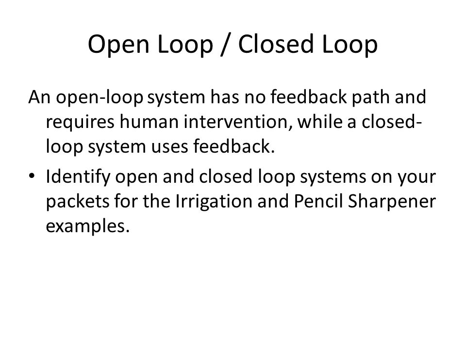 Open Loop / Closed Loop An open-loop system has no feedback path and requires human intervention, while a closed-loop system uses feedback.